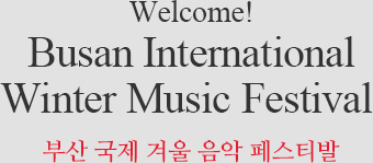 Welcome! Busan International Winter Music Festival 부산 국제 음악 아카데미
